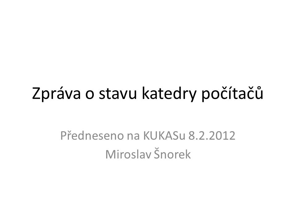 Zpráva o stavu katedry počítačů Předneseno na KUKASu 8.2.2012 Miroslav Šnorek