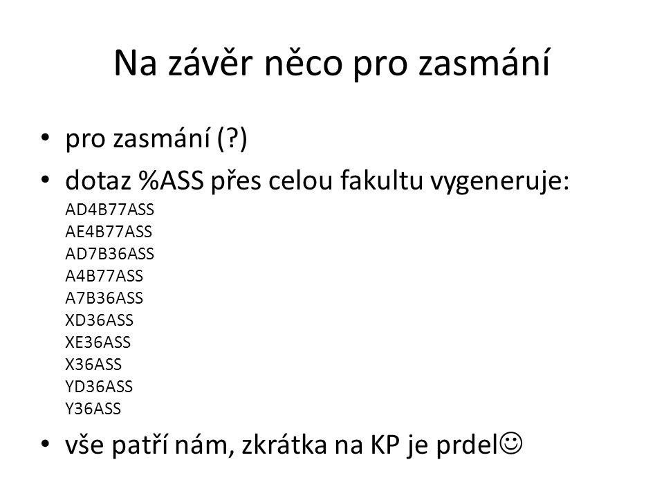 Na závěr něco pro zasmání pro zasmání (?) dotaz %ASS přes celou fakultu vygeneruje: AD4B77ASS AE4B77ASS AD7B36ASS A4B77ASS A7B36ASS XD36ASS XE36ASS X3