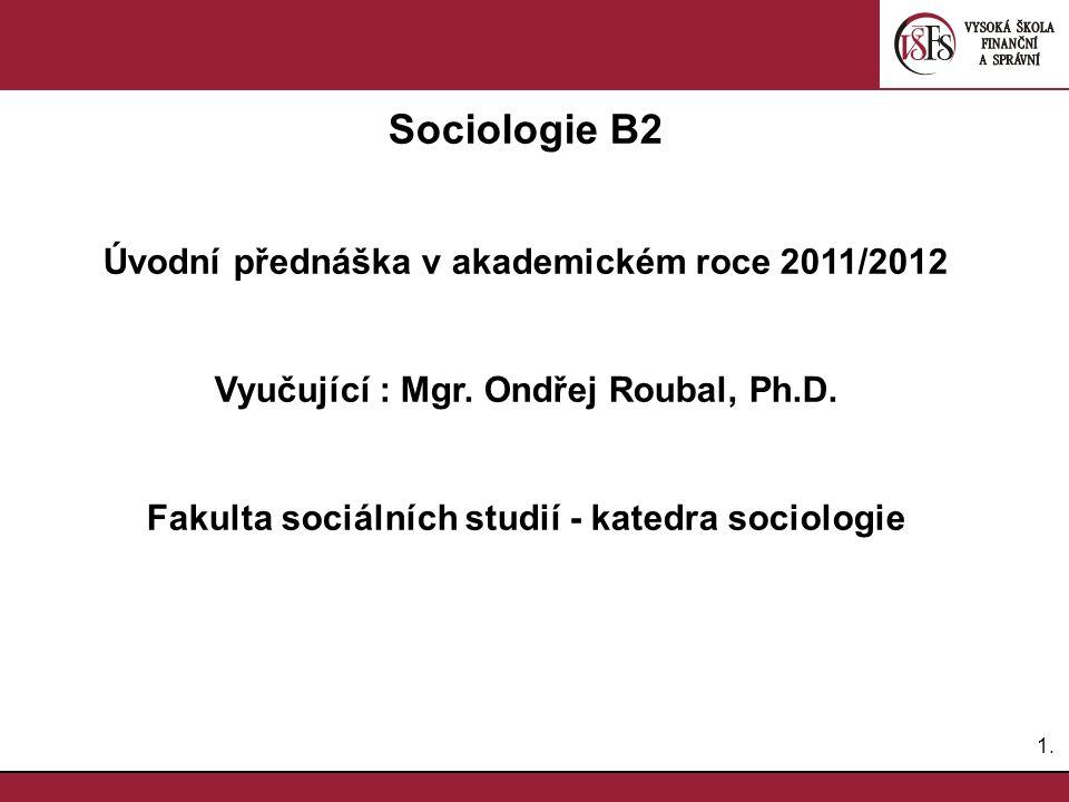 1.1. Sociologie B2 Úvodní přednáška v akademickém roce 2011/2012 Vyučující : Mgr.