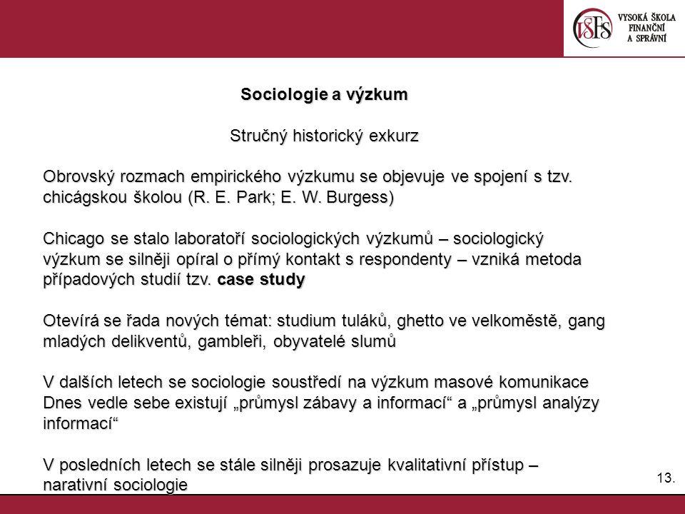 13. Sociologie a výzkum Stručný historický exkurz Obrovský rozmach empirického výzkumu se objevuje ve spojení s tzv. chicágskou školou (R. E. Park; E.