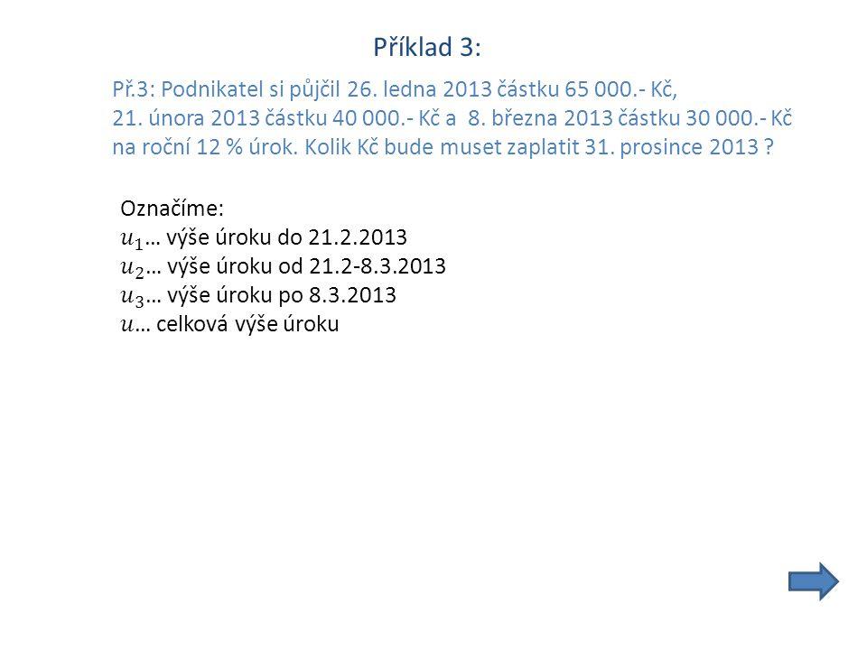 Příklad 3: Př.3: Podnikatel si půjčil 26. ledna 2013 částku 65 000.- Kč, 21.