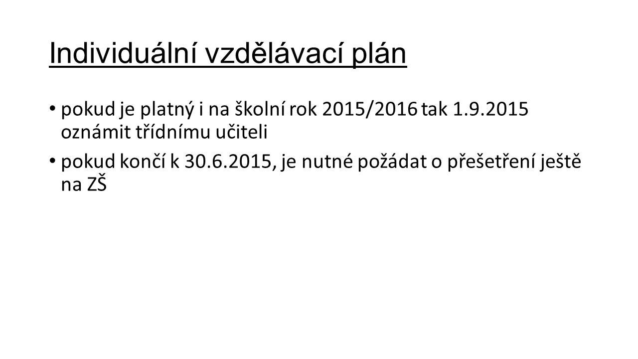Individuální vzdělávací plán pokud je platný i na školní rok 2015/2016 tak 1.9.2015 oznámit třídnímu učiteli pokud končí k 30.6.2015, je nutné požádat