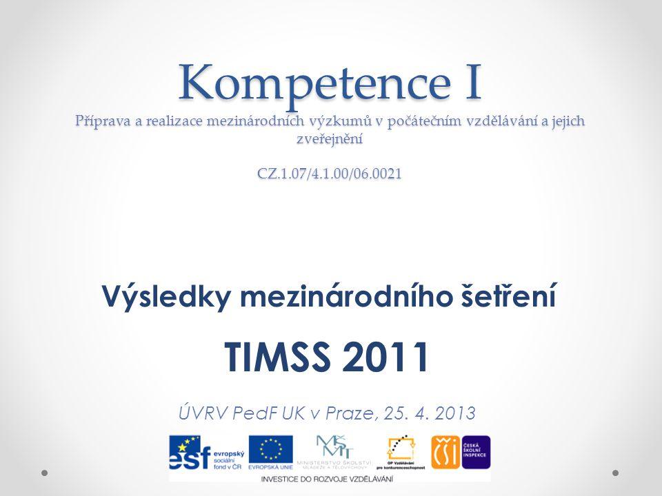 Kompetence I Příprava a realizace mezinárodních výzkumů v počátečním vzdělávání a jejich zveřejnění CZ.1.07/4.1.00/06.0021 Výsledky mezinárodního šetření TIMSS 2011 ÚVRV PedF UK v Praze, 25.