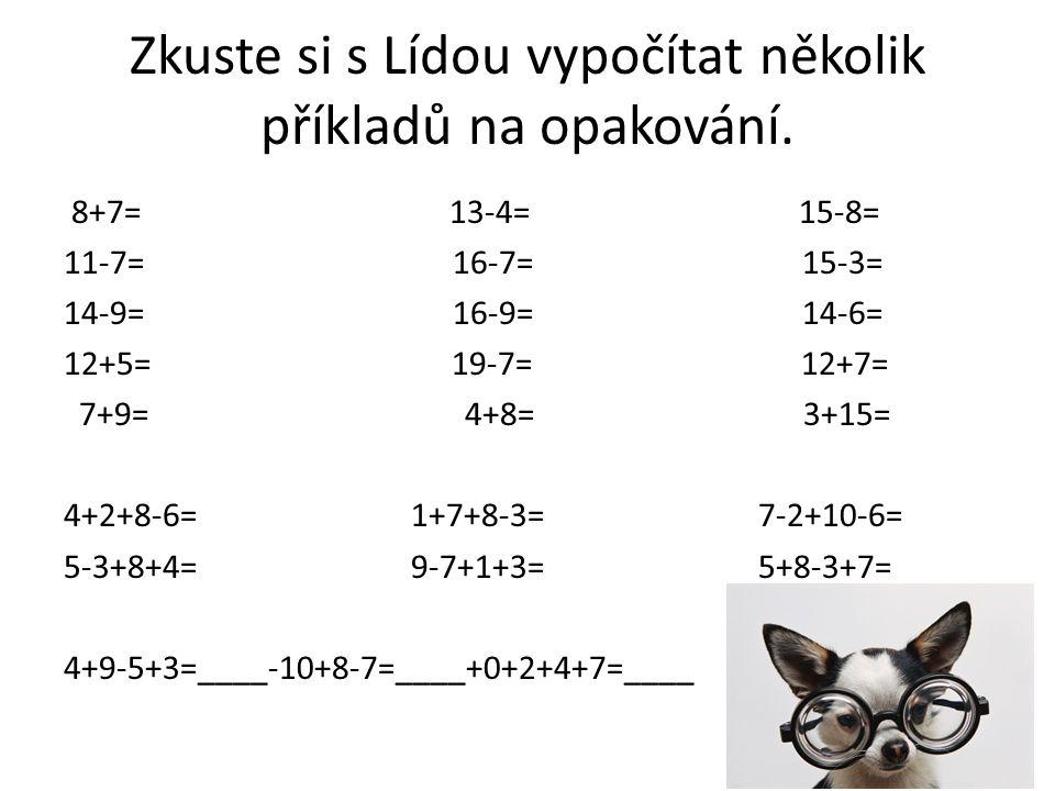 Správně: 8+7= 15 13-4= 9 15-8= 7 11-7= 4 16-7= 9 15-3= 12 14-9= 5 16-9= 7 14-6= 8 12+5=17 19-7= 12 12+ 7= 19 7+9= 16 4+8= 12 3+15= 18 4+2+8-6= 8 1+7+8-3=13 7-2+10-6= 9 5-3+8+4=14 9-7+1+3= 7 5+8-3+7=17 4+9-5+3=12-10+8-7=3+0+2+4+7=16
