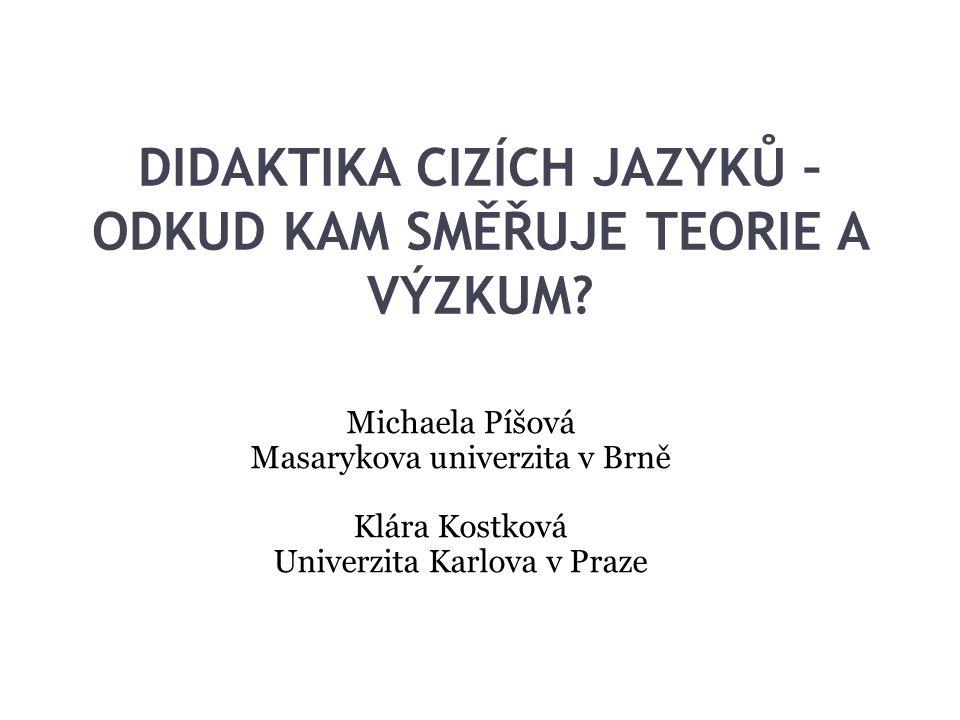 DIDAKTIKA CIZÍCH JAZYKŮ – ODKUD KAM SMĚŘUJE TEORIE A VÝZKUM? Michaela Píšová Masarykova univerzita v Brně Klára Kostková Univerzita Karlova v Praze
