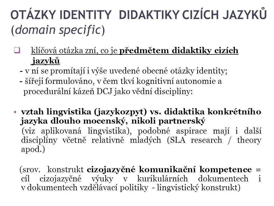 OTÁZKY IDENTITY DIDAKTIKY CIZÍCH JAZYKŮ (domain specific)  klíčová otázka zní, co je předmětem didaktiky cizích jazyků - v ní se promítají i výše uve