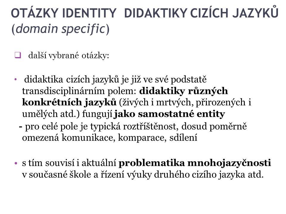 OTÁZKY IDENTITY DIDAKTIKY CIZÍCH JAZYKŮ (domain specific)  další vybrané otázky: didaktika cizích jazyků je již ve své podstatě transdisciplinárním p