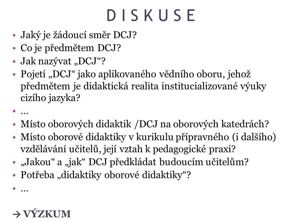"""D I S K U S E Jaký je žádoucí směr DCJ? Co je předmětem DCJ? Jak nazývat """"DCJ""""? Pojetí """"DCJ"""" jako aplikovaného vědního oboru, jehož předmětem je didak"""