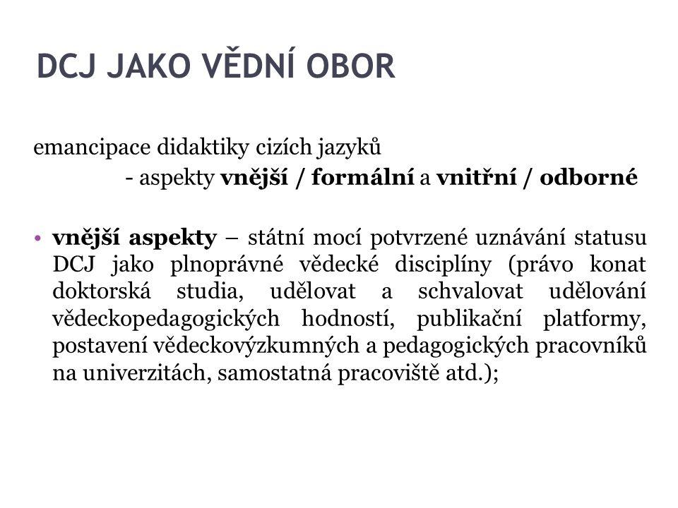 DCJ JAKO VĚDNÍ OBOR emancipace didaktiky cizích jazyků - aspekty vnější / formální a vnitřní / odborné vnější aspekty – státní mocí potvrzené uznávání
