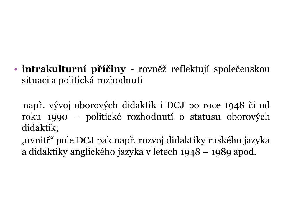 intrakulturní příčiny - rovněž reflektují společenskou situaci a politická rozhodnutí např. vývoj oborových didaktik i DCJ po roce 1948 či od roku 199