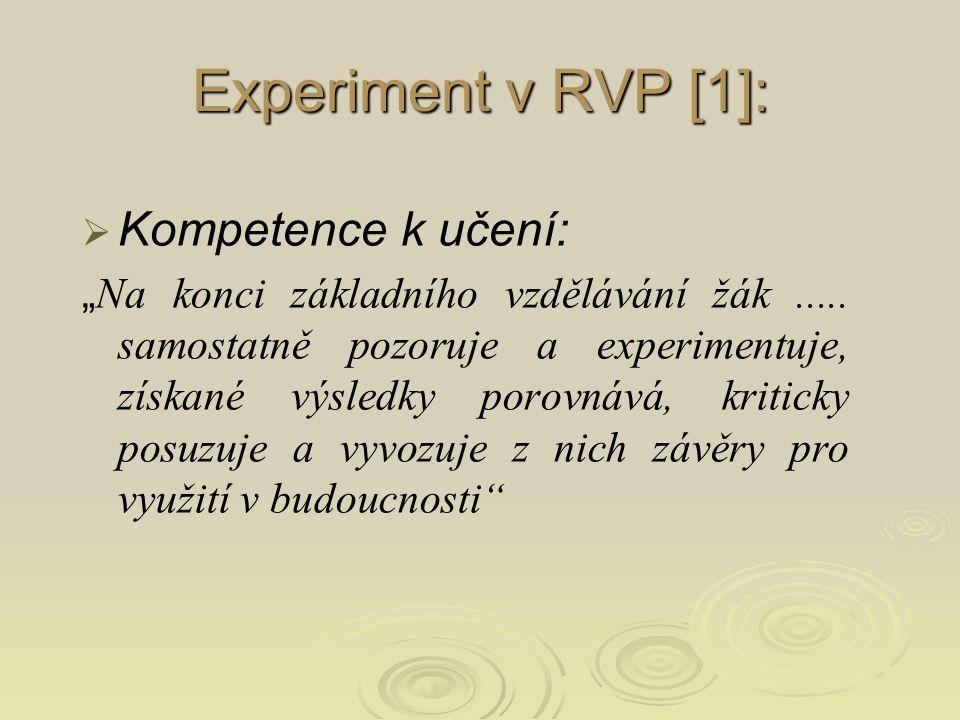 """  Vzdělávací oblast Člověk a příroda :   """" Vzdělávání v dané vzdělávací oblasti směřuje k utváření a rozvíjení klíčových kompetencí tím, že vede žáka k zkoumání přírodních faktů a jejich souvislostí s využitím různých empirických metod poznávání (pozorování, měření, experiment) i různých metod racionálního uvažování. Experiment v RVP [1]:"""