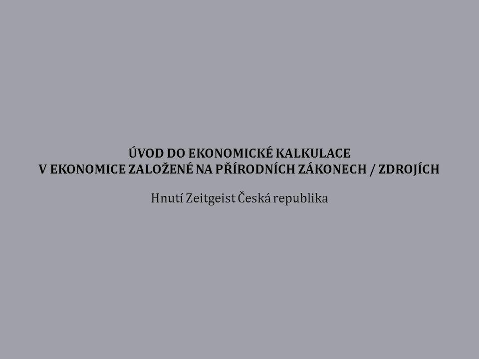 ÚVOD DO EKONOMICKÉ KALKULACE V EKONOMICE ZALOŽENÉ NA PŘÍRODNÍCH ZÁKONECH / ZDROJÍCH Hnutí Zeitgeist Česká republika