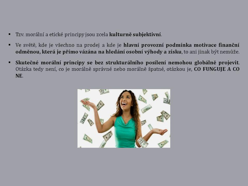  Tzv. morální a etické principy jsou zcela kulturně subjektivní.  Ve světě, kde je všechno na prodej a kde je hlavní provozní podmínka motivace fina