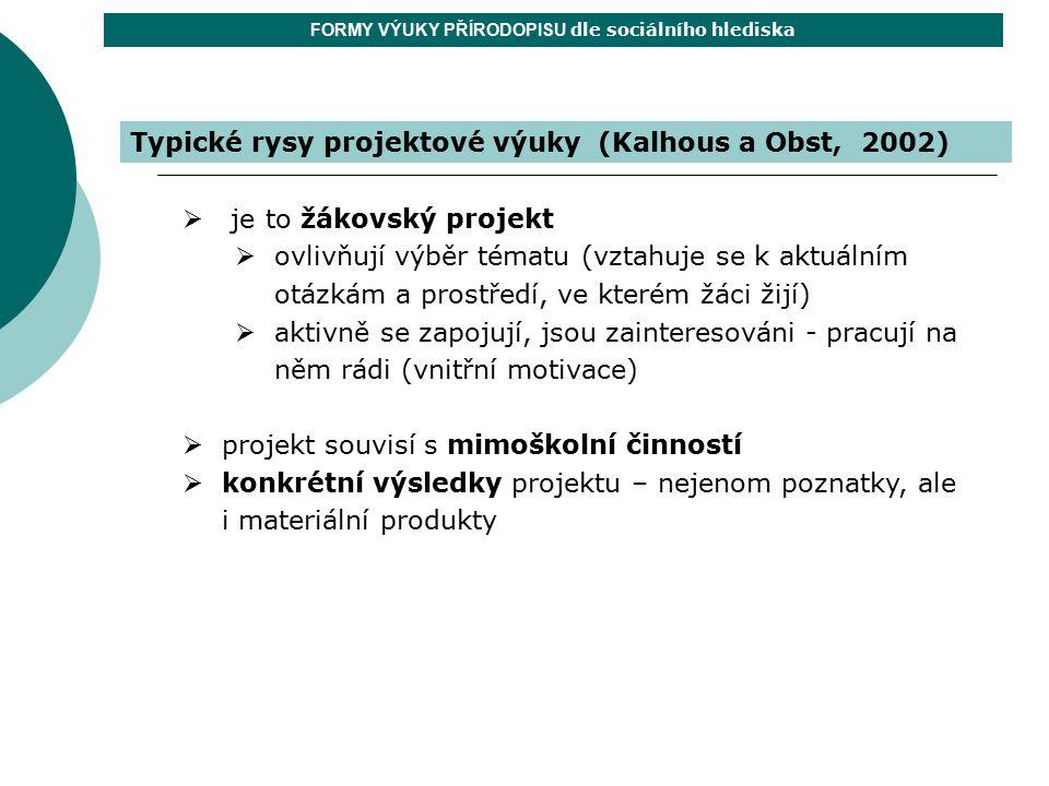 Typické rysy projektové výuky (Kalhous a Obst, 2002) FORMY VÝUKY PŘÍRODOPISU dle sociálního hlediska  je to žákovský projekt  ovlivňují výběr tématu