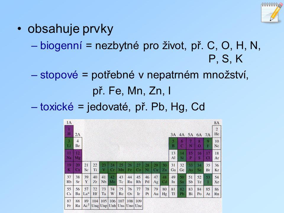 obsahuje prvky –biogenní = nezbytné pro život, př. C, O, H, N, P, S, K –stopové = potřebné v nepatrném množství, př. Fe, Mn, Zn, I –toxické = jedovaté