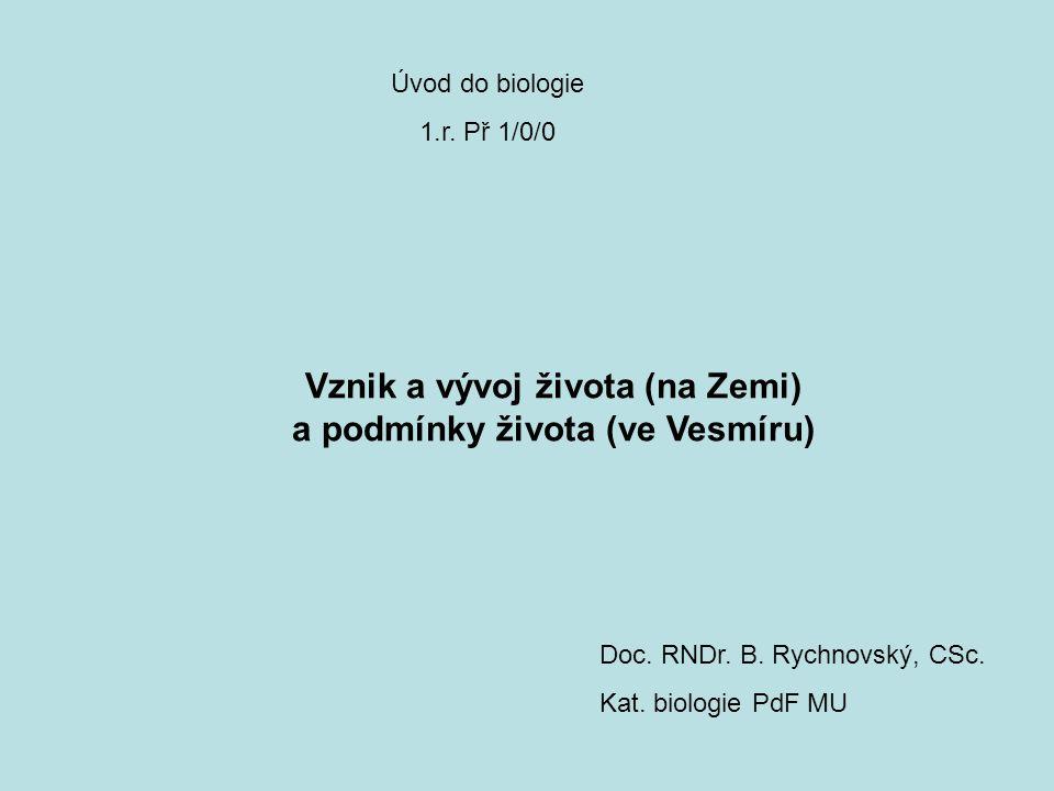 Úvod do biologie 1.r. Př 1/0/0 Doc. RNDr. B. Rychnovský, CSc. Kat. biologie PdF MU Vznik a vývoj života (na Zemi) a podmínky života (ve Vesmíru)