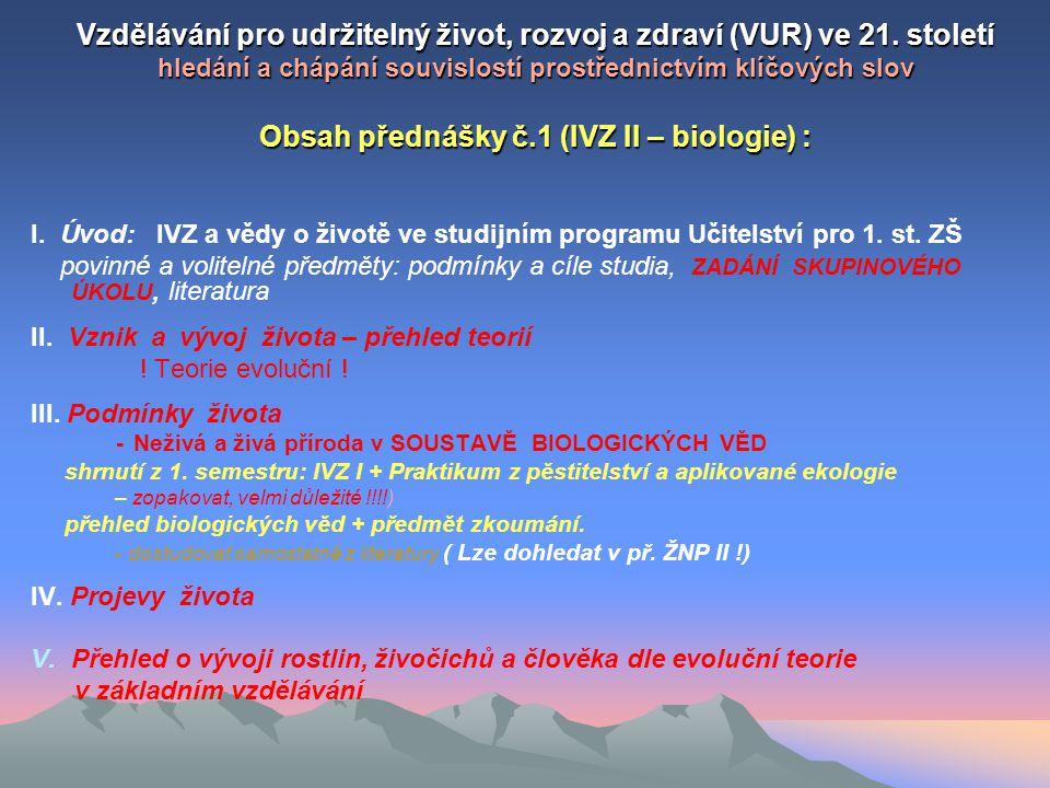KLÍČOVÁ SLOVA: Tématický okruh: BIOLOGIE – věda o životě KLÍČOVÁ SLOVA: Teorie vzniku a vývoje života, ( přehled vysvětlení na příkladech) teorie evoluční a teorie podpůrné Biologické vědy - třídění, předmět zkoumání (samostudium) Podmínky života abiotické (navazuje na IVZ I –1.