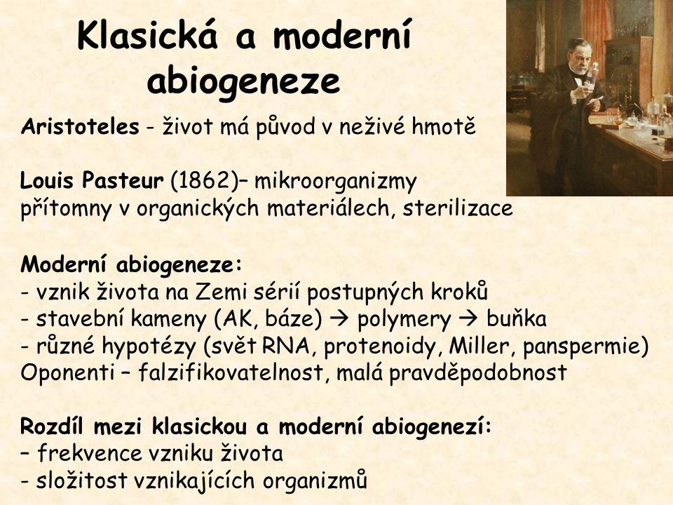 Klasická a moderní abiogeneze Aristoteles - život má původ v neživé hmotě Louis Pasteur (1862)– mikroorganizmy přítomny v organických materiálech, sterilizace Moderní abiogeneze: - vznik života na Zemi sérií postupných kroků - stavební kameny (AK, báze)  polymery  buňka - různé hypotézy (svět RNA, protenoidy, Miller, panspermie) Oponenti – falzifikovatelnost, malá pravděpodobnost Rozdíl mezi klasickou a moderní abiogenezí: – frekvence vzniku života - složitost vznikajících organizmů