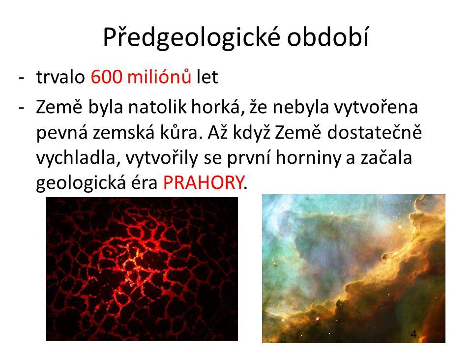Předgeologické období -trvalo 600 miliónů let -Země byla natolik horká, že nebyla vytvořena pevná zemská kůra. Až když Země dostatečně vychladla, vytv