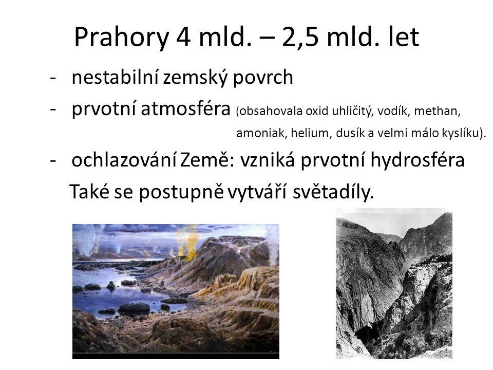 Prahory 4 mld. – 2,5 mld. let - nestabilní zemský povrch - prvotní atmosféra ( obsahovala oxid uhličitý, vodík, methan, amoniak, helium, dusík a velmi