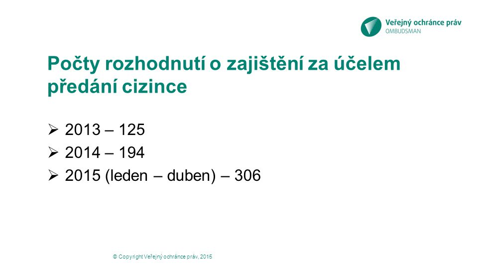Počty rozhodnutí o zajištění za účelem předání cizince  2013 – 125  2014 – 194  2015 (leden – duben) – 306 © Copyright Veřejný ochránce práv, 2015