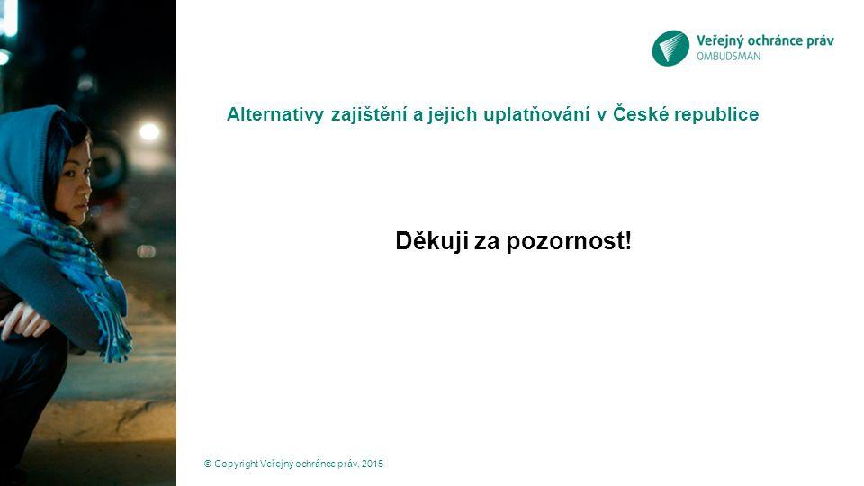 Alternativy zajištění a jejich uplatňování v České republice Děkuji za pozornost! © Copyright Veřejný ochránce práv, 2015