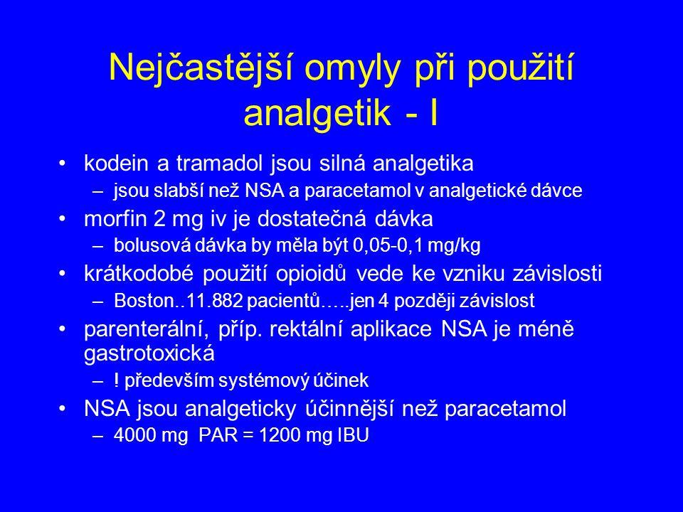 Nejčastější omyly při použití analgetik - I kodein a tramadol jsou silná analgetika –jsou slabší než NSA a paracetamol v analgetické dávce morfin 2 mg iv je dostatečná dávka –bolusová dávka by měla být 0,05-0,1 mg/kg krátkodobé použití opioidů vede ke vzniku závislosti –Boston..11.882 pacientů…..jen 4 později závislost parenterální, příp.
