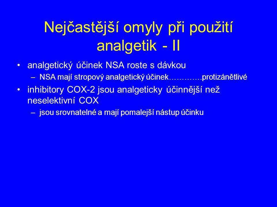 Nejčastější omyly při použití analgetik - II analgetický účinek NSA roste s dávkou –NSA mají stropový analgetický účinek………….protizánětlivé inhibitory COX-2 jsou analgeticky účinnější než neselektivní COX –jsou srovnatelné a mají pomalejší nástup účinku