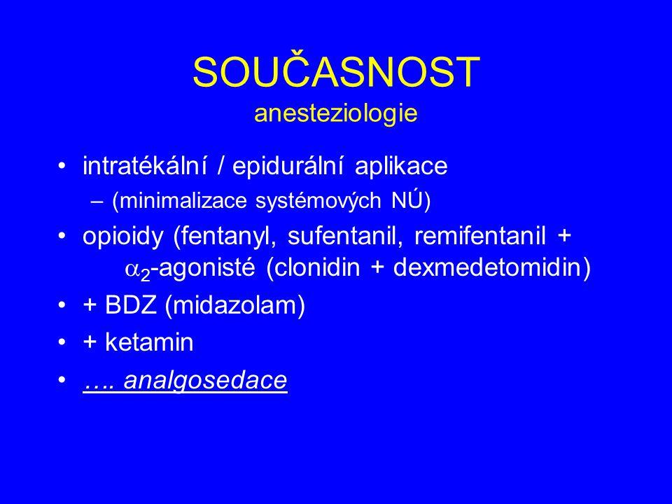 SOUČASNOST anesteziologie intratékální / epidurální aplikace –(minimalizace systémových NÚ) opioidy (fentanyl, sufentanil, remifentanil +  2 -agonisté (clonidin + dexmedetomidin) + BDZ (midazolam) + ketamin ….