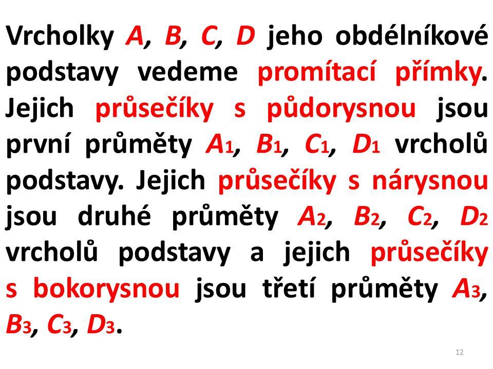 Vrcholky A, B, C, D jeho obdélníkové podstavy vedeme promítací přímky. Jejich průsečíky s půdorysnou jsou první průměty A 1, B 1, C 1, D 1 vrcholů pod