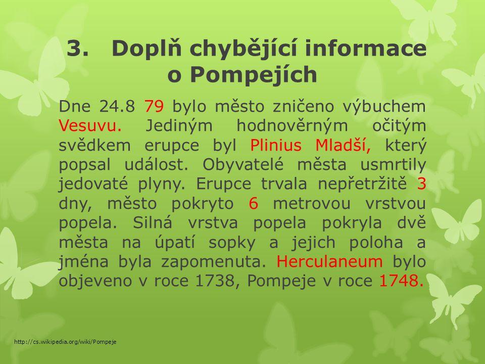 3. Doplň chybějící informace o Pompejích Dne 24.8 79 bylo město zničeno výbuchem Vesuvu.