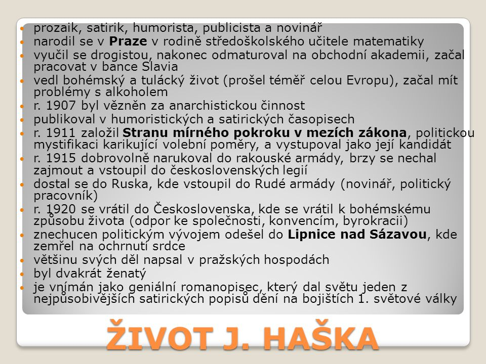 ŽIVOT J. HAŠKA prozaik, satirik, humorista, publicista a novinář narodil se v Praze v rodině středoškolského učitele matematiky vyučil se drogistou, n