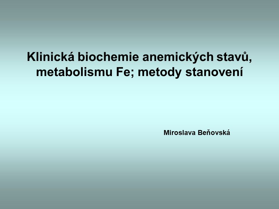 Klinická biochemie anemických stavů, metabolismu Fe; metody stanovení Miroslava Beňovská
