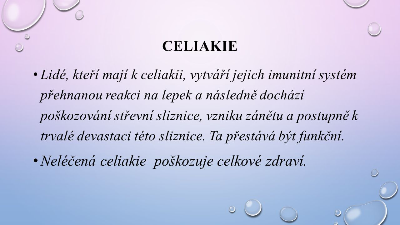 CELIAKIE Lidé, kteří mají k celiakii, vytváří jejich imunitní systém přehnanou reakci na lepek a následně dochází poškozování střevní sliznice, vzniku
