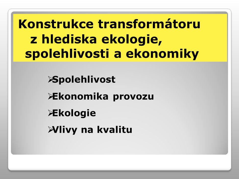 Konstrukce transformátoru z hlediska ekologie, spolehlivosti a ekonomiky  Spolehlivost  Ekonomika provozu  Ekologie  Vlivy na kvalitu