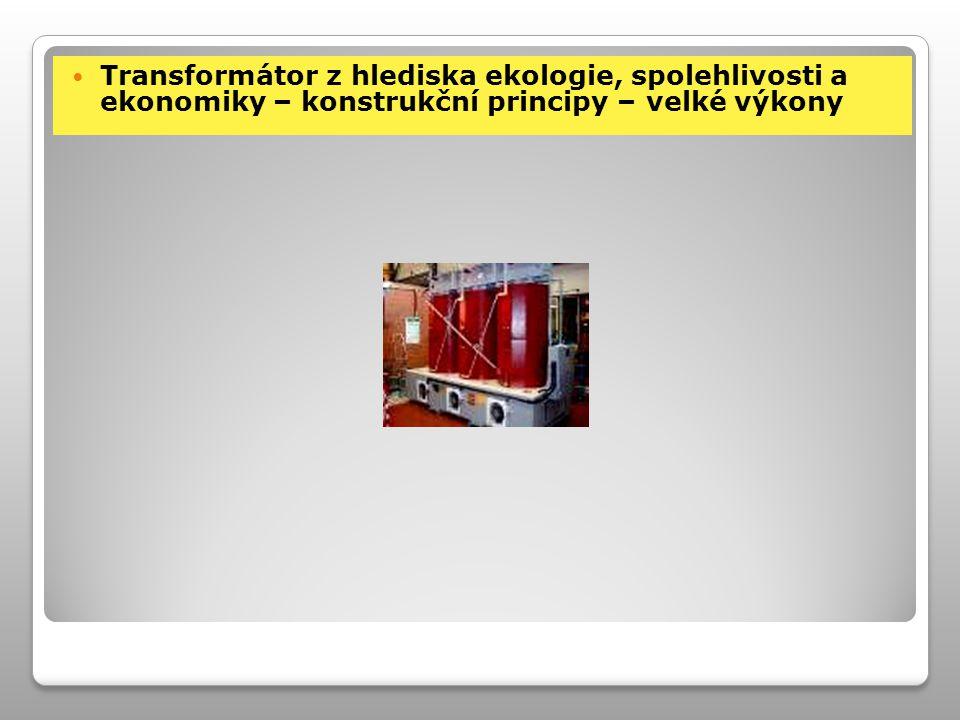 Transformátor z hlediska ekologie, spolehlivosti a ekonomiky – konstrukční principy – velké výkony