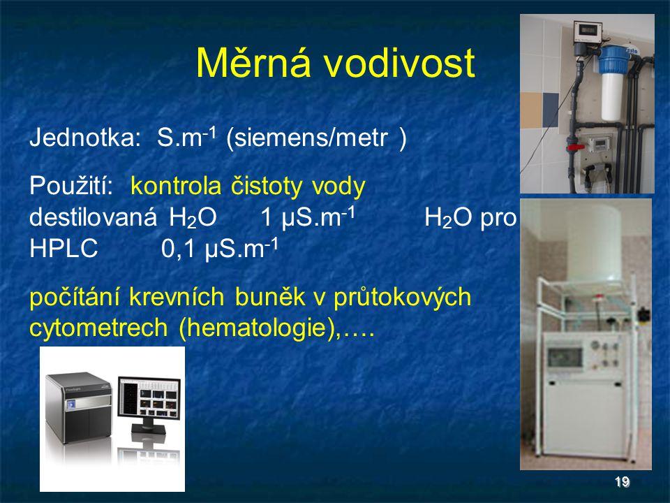 19 Měrná vodivost Jednotka: S.m -1 (siemens/metr ) Použití: kontrola čistoty vody destilovaná H 2 O1 μS.m -1 H 2 O pro HPLC0,1 μS.m -1 počítání krevní