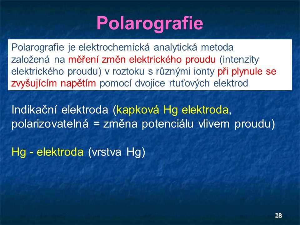 28 Polarografie Indikační elektroda (kapková Hg elektroda, polarizovatelná = změna potenciálu vlivem proudu) Hg - elektroda (vrstva Hg) Polarografie j