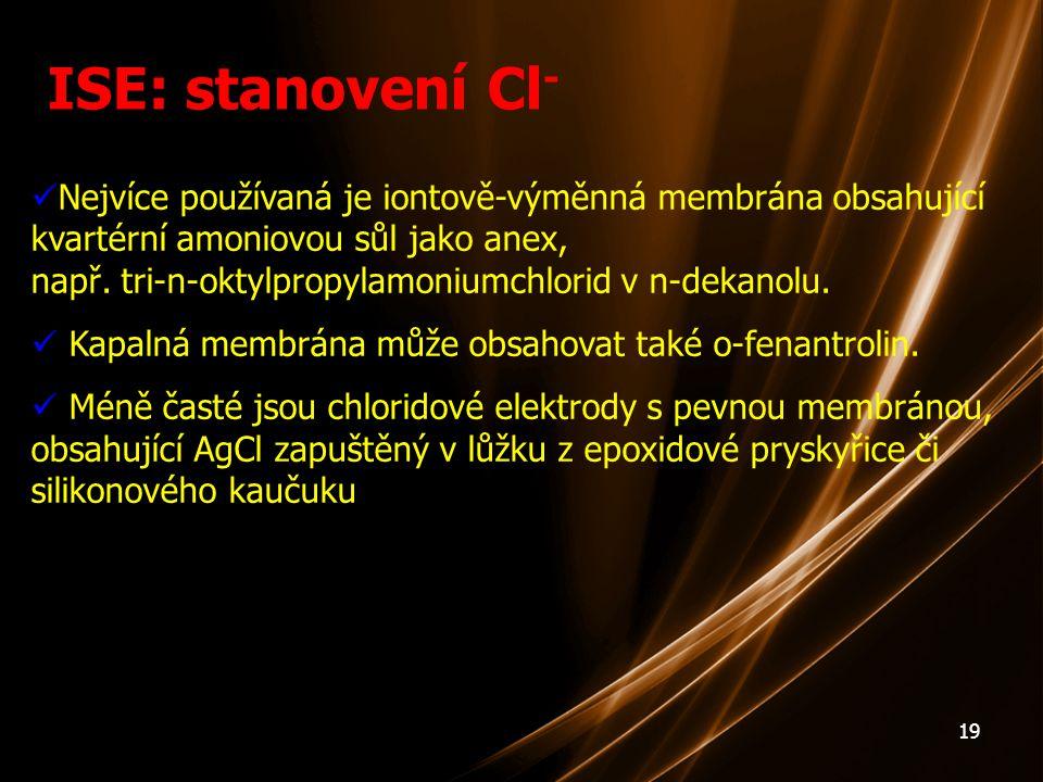 19 ISE: stanovení Cl - Nejvíce používaná je iontově-výměnná membrána obsahující kvartérní amoniovou sůl jako anex, např. tri-n-oktylpropylamoniumchlor