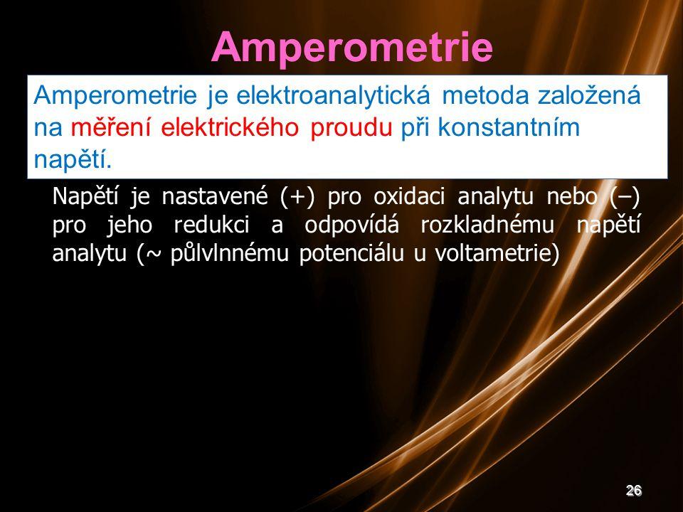 26 Amperometrie Amperometrie je elektroanalytická metoda založená na měření elektrického proudu při konstantním napětí. Napětí je nastavené (+) pro ox