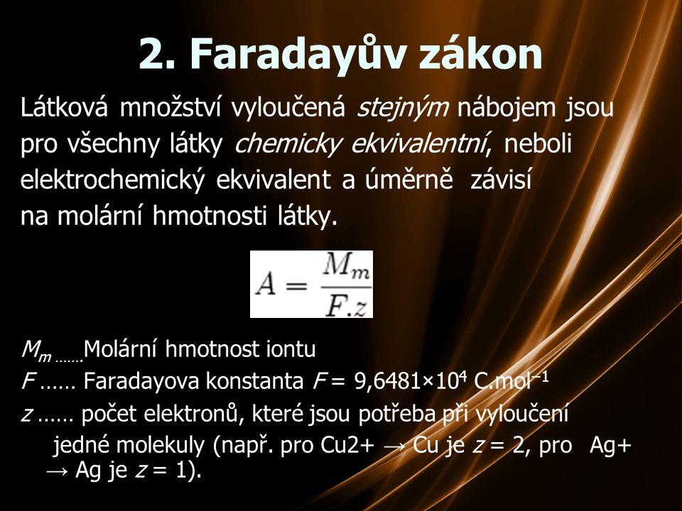 2. Faradayův zákon Látková množství vyloučená stejným nábojem jsou pro všechny látky chemicky ekvivalentní, neboli elektrochemický ekvivalent a úměrně