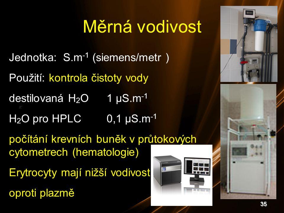 35 Měrná vodivost Jednotka: S.m -1 (siemens/metr ) Použití: kontrola čistoty vody destilovaná H 2 O1 μS.m -1 H 2 O pro HPLC0,1 μS.m -1 počítání krevní