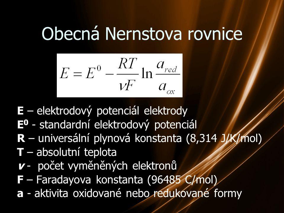 Obecná Nernstova rovnice E – elektrodový potenciál elektrody E 0 - standardní elektrodový potenciál R – universální plynová konstanta (8,314 J/K/mol)