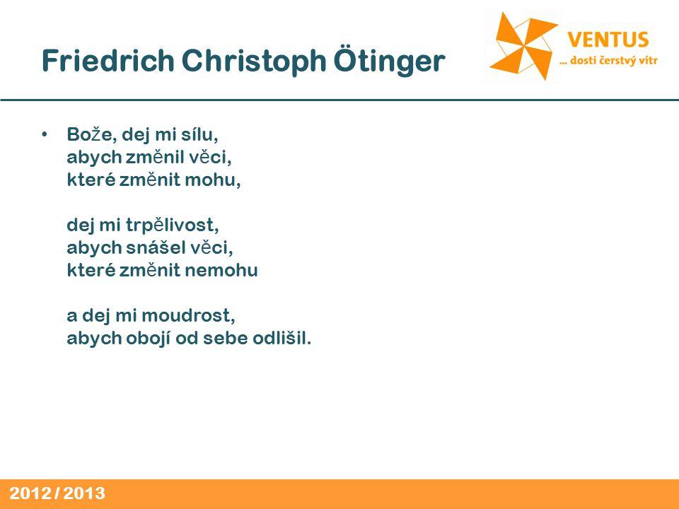2012 / 2013 Friedrich Christoph Ötinger Bo ž e, dej mi sílu, abych zm ě nil v ě ci, které zm ě nit mohu, dej mi trp ě livost, abych snášel v ě ci, které zm ě nit nemohu a dej mi moudrost, abych obojí od sebe odlišil.