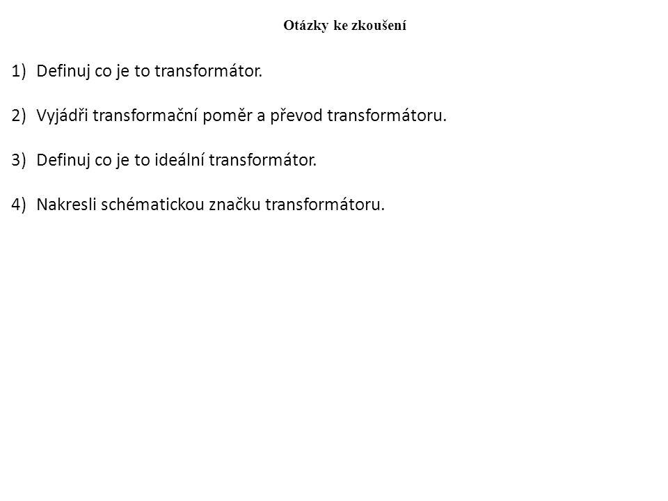 Otázky ke zkoušení 1)Definuj co je to transformátor. 2)Vyjádři transformační poměr a převod transformátoru. 3)Definuj co je to ideální transformátor.