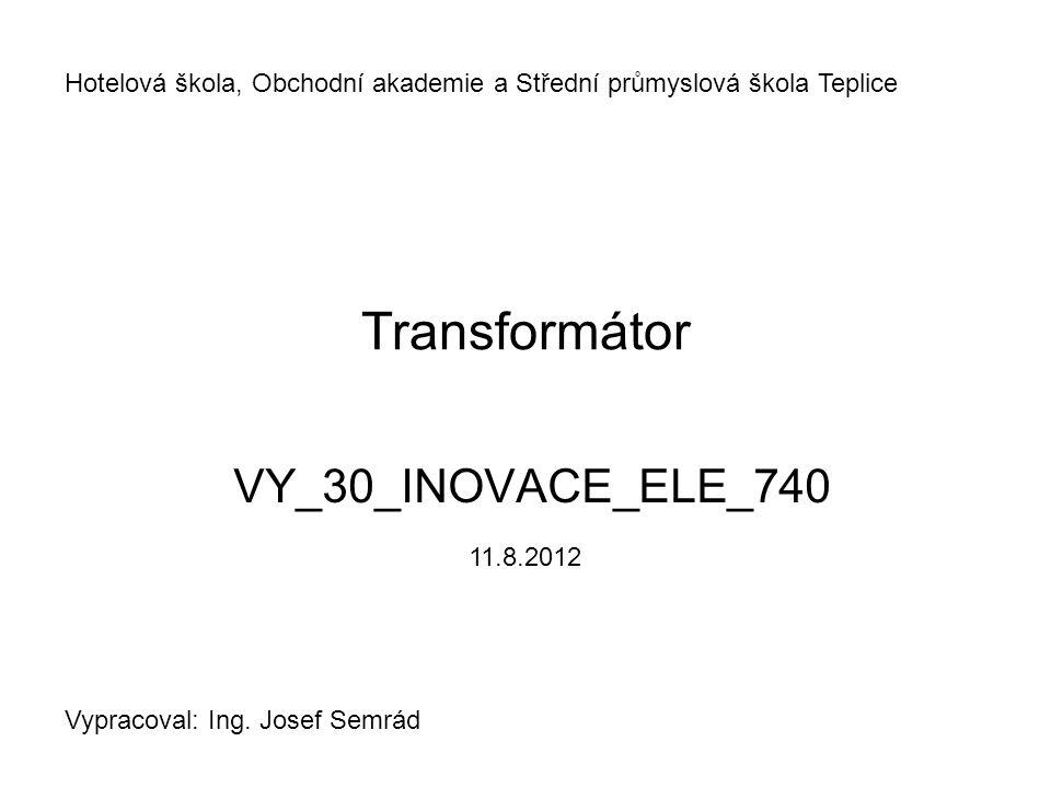 Transformátor VY_30_INOVACE_ELE_740 Hotelová škola, Obchodní akademie a Střední průmyslová škola Teplice Vypracoval: Ing.