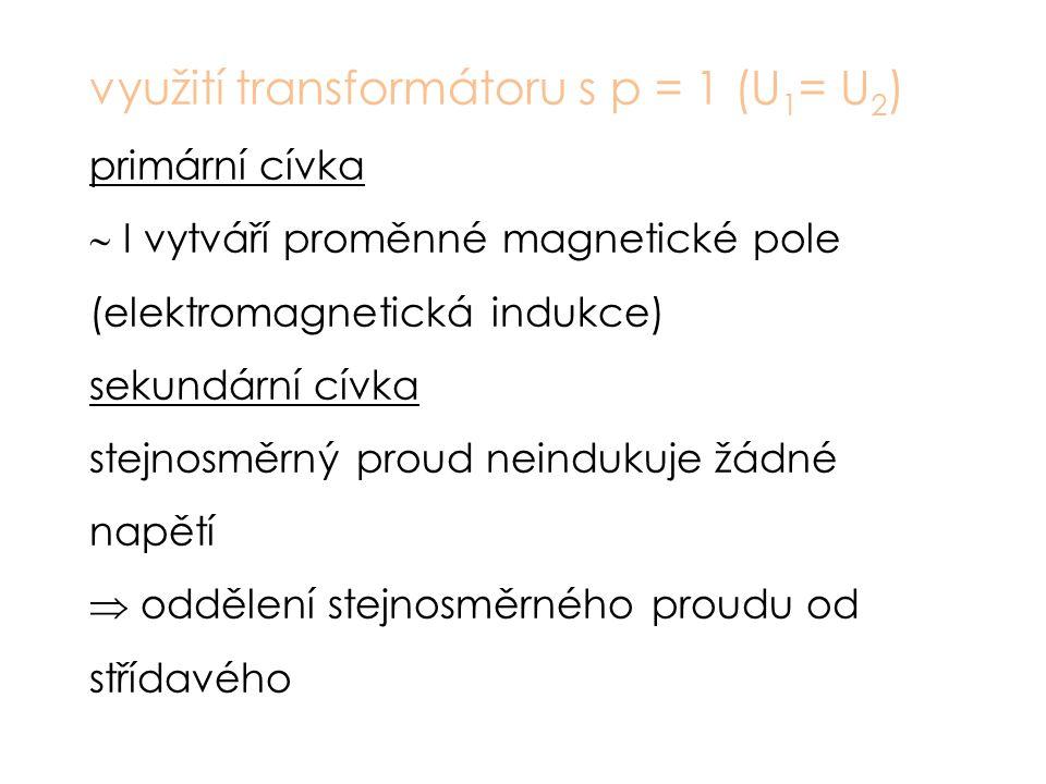 využití transformátoru s p = 1 (U 1 = U 2 ) primární cívka  I vytváří proměnné magnetické pole (elektromagnetická indukce) sekundární cívka stejnosměrný proud neindukuje žádné napětí  oddělení stejnosměrného proudu od střídavého