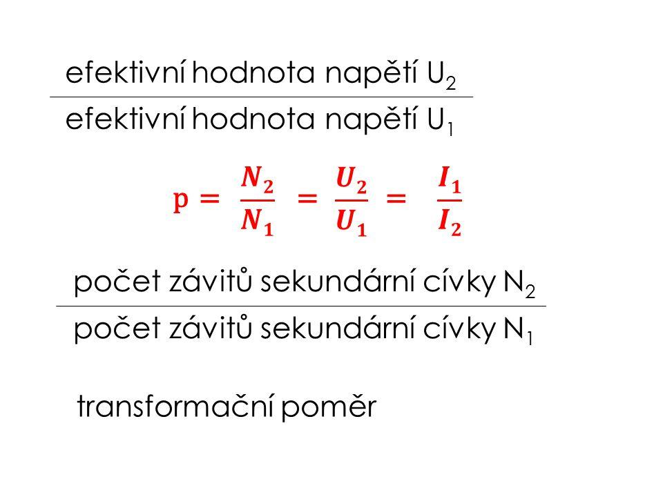 efektivní hodnota napětí U 2 efektivní hodnota napětí U 1 počet závitů sekundární cívky N 2 počet závitů sekundární cívky N 1 ==p transformační poměr =