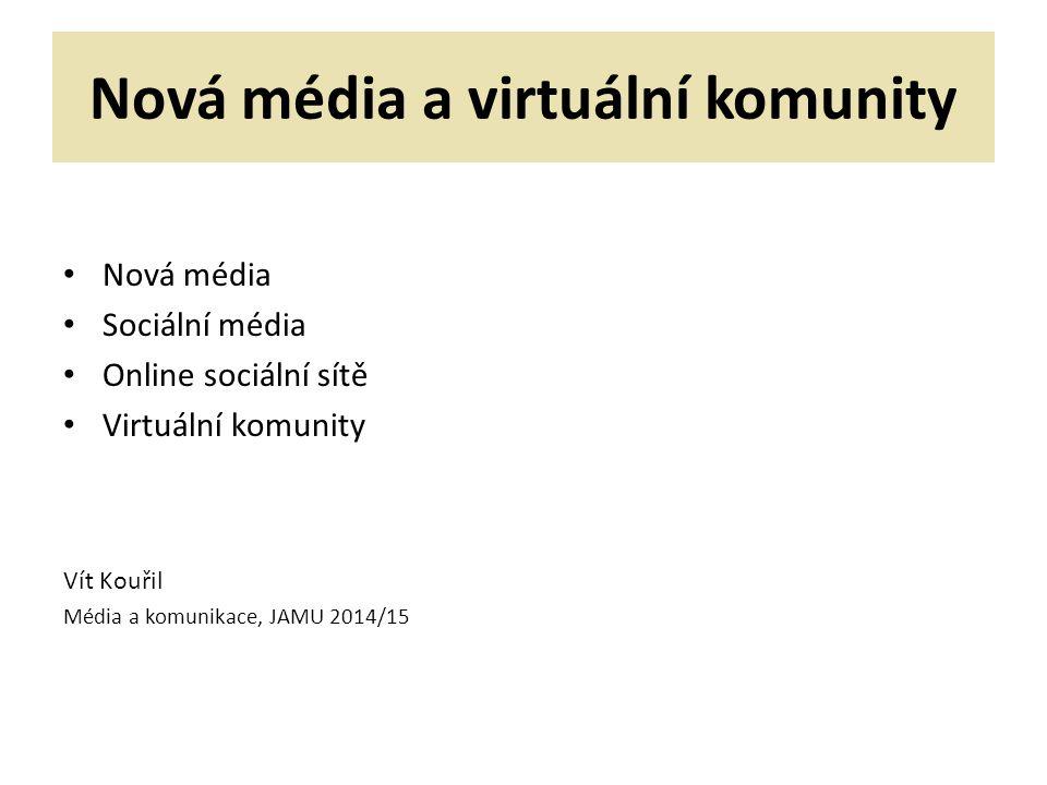 Nová média a virtuální komunity Nová média Sociální média Online sociální sítě Virtuální komunity Vít Kouřil Média a komunikace, JAMU 2014/15