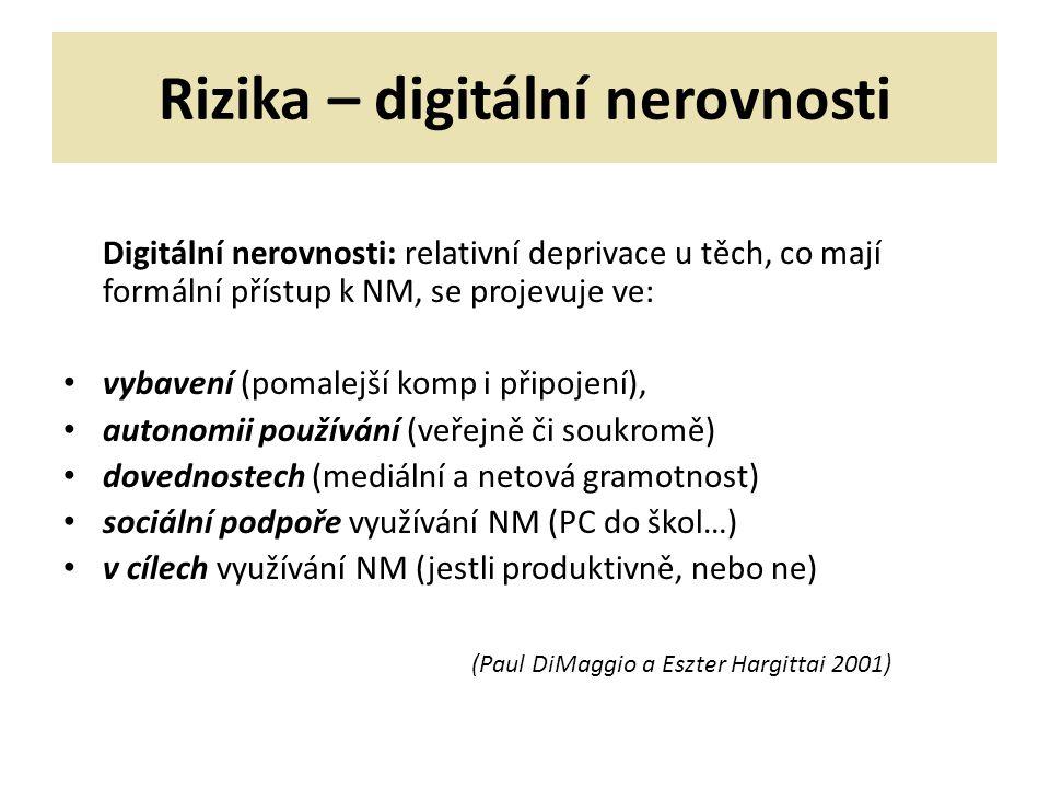 Rizika – digitální nerovnosti Digitální nerovnosti: relativní deprivace u těch, co mají formální přístup k NM, se projevuje ve: vybavení (pomalejší komp i připojení), autonomii používání (veřejně či soukromě) dovednostech (mediální a netová gramotnost) sociální podpoře využívání NM (PC do škol…) v cílech využívání NM (jestli produktivně, nebo ne) (Paul DiMaggio a Eszter Hargittai 2001)